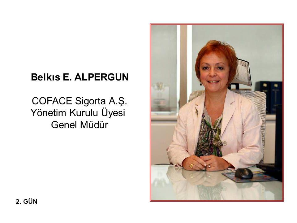Belkıs E. ALPERGUN COFACE Sigorta A.Ş. Yönetim Kurulu Üyesi Genel Müdür 2. GÜN