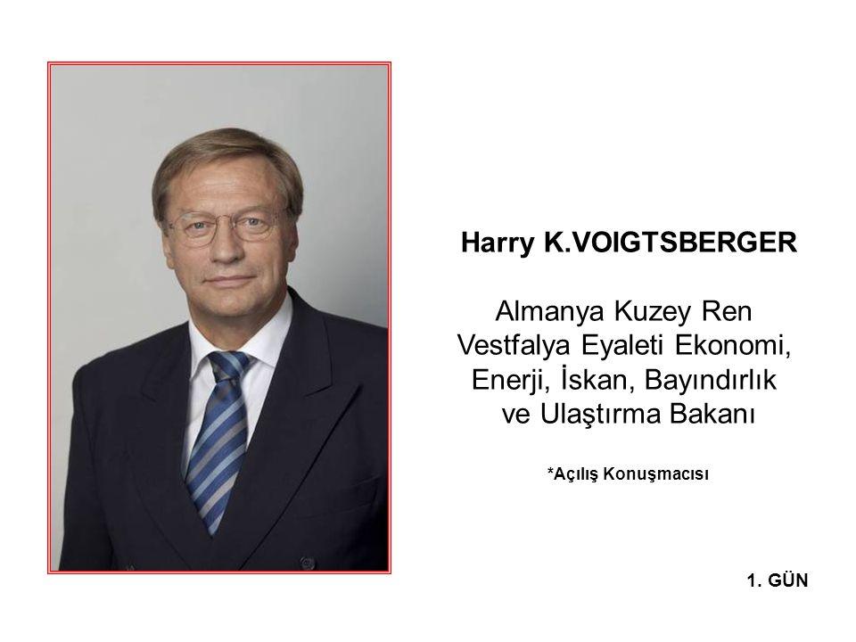 Harry K.VOIGTSBERGER Almanya Kuzey Ren Vestfalya Eyaleti Ekonomi, Enerji, İskan, Bayındırlık ve Ulaştırma Bakanı *Açılış Konuşmacısı 1. GÜN