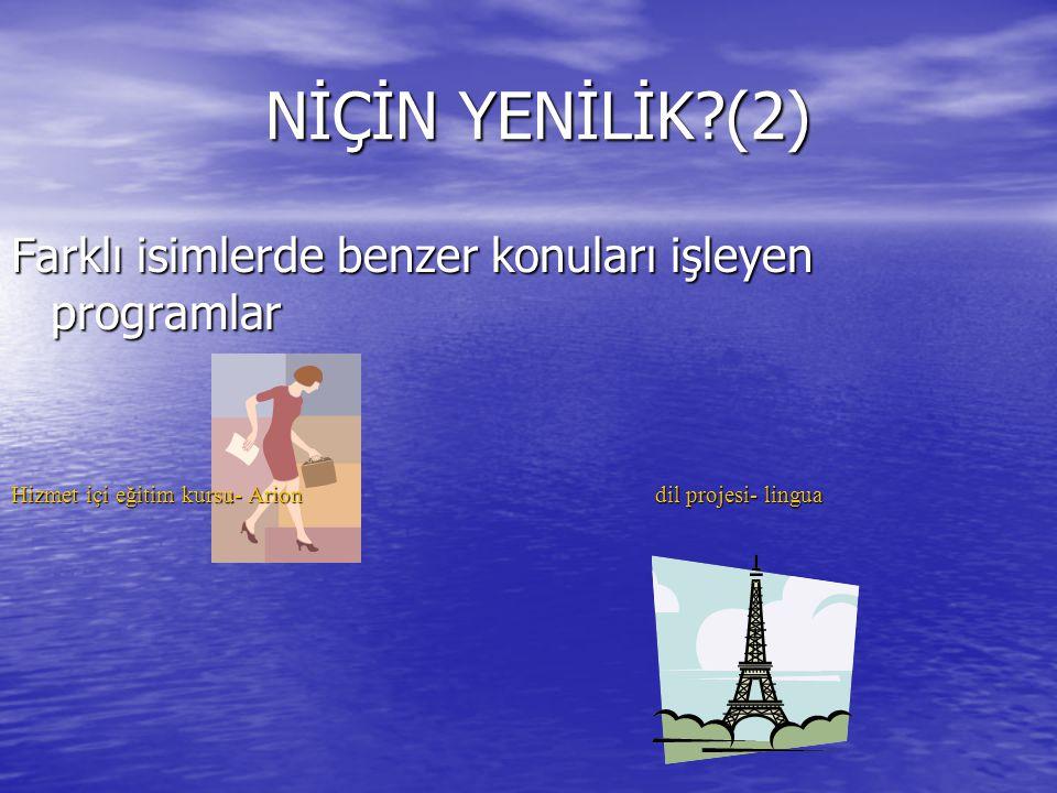 NİÇİN YENİLİK?(2) NİÇİN YENİLİK?(2) Farklı isimlerde benzer konuları işleyen programlar Hizmet içi eğitim kursu- Arion dil projesi- lingua