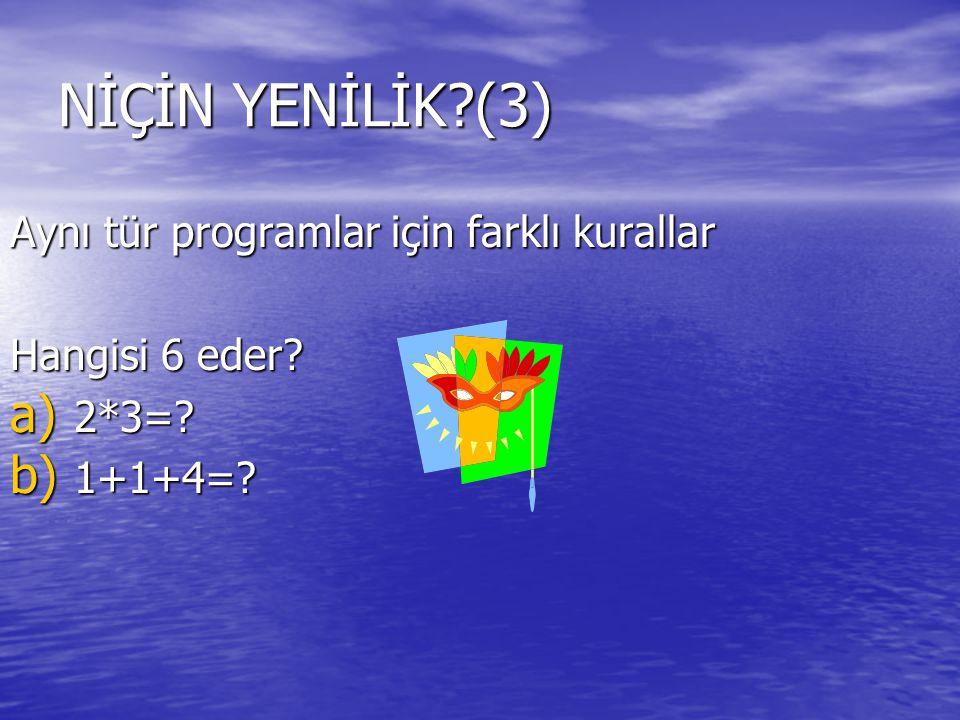 NİÇİN YENİLİK?(3) Aynı tür programlar için farklı kurallar Hangisi 6 eder? a) 2*3=? b) 1+1+4=?