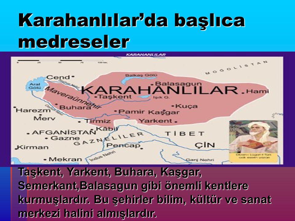 Karahanlılar'da başlıca medreseler  Taşkent, Yarkent, Buhara, Kaşgar, Semerkant,Balasagun gibi önemli kentlere kurmuşlardır. Bu şehirler bilim, kültü