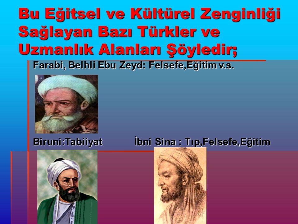 Bu Eğitsel ve Kültürel Zenginliği Sağlayan Bazı Türkler ve Uzmanlık Alanları Şöyledir; Farabi, Belhli Ebu Zeyd: Felsefe,Eğitim v.s. Biruni:Tabiiyat İb