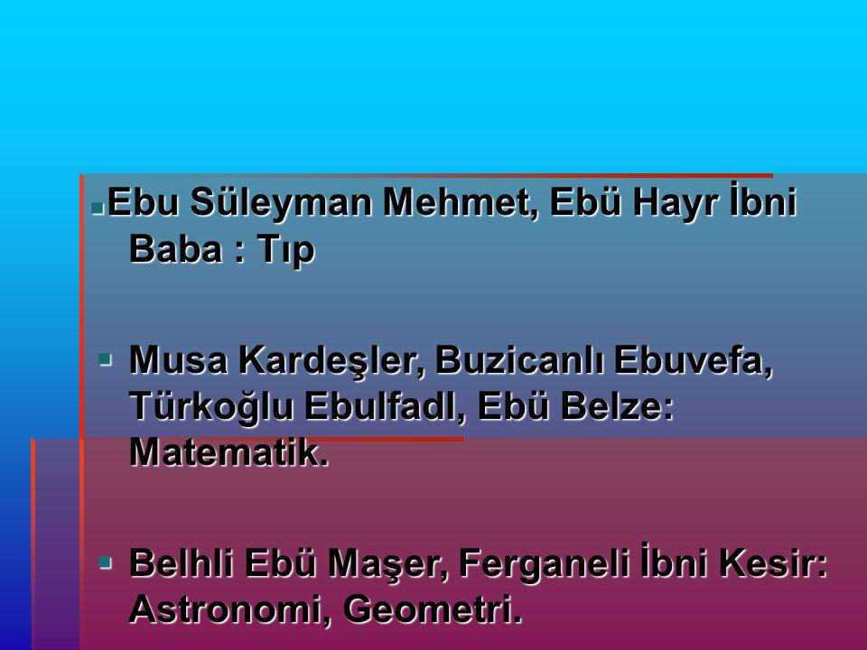  Ebu Süleyman Mehmet, Ebü Hayr İbni Baba : Tıp Ebu Süleyman Mehmet, Ebü Hayr İbni Baba : Tıp  Musa Kardeşler, Buzicanlı Ebuvefa, Türkoğlu Ebulfadl, Ebü Belze: Matematik.