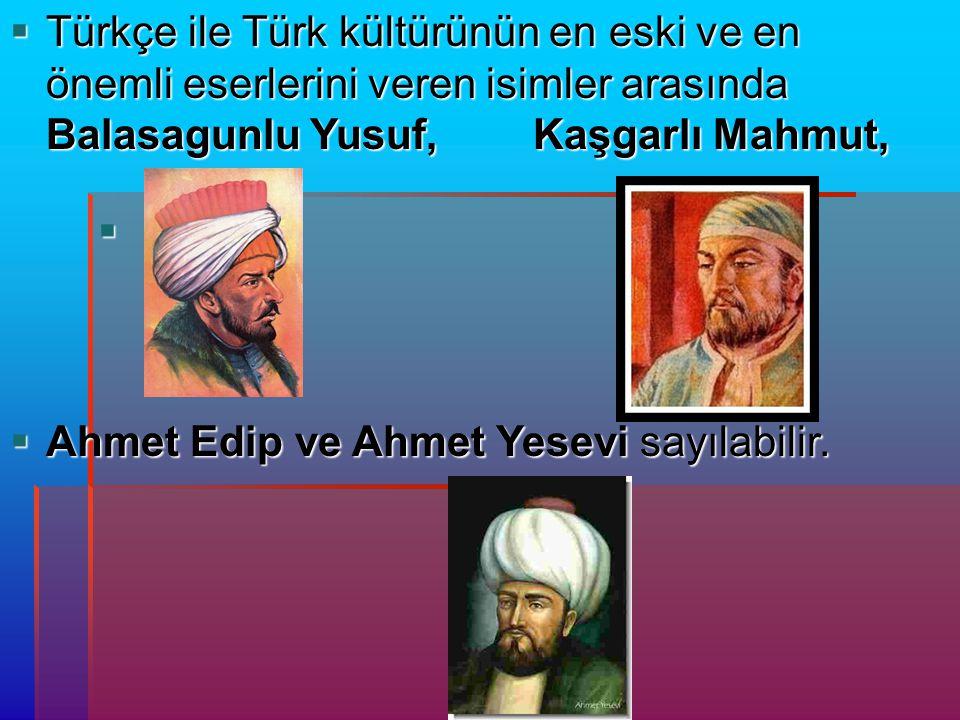   Türkçe ile Türk kültürünün en eski ve en önemli eserlerini veren isimler arasında Balasagunlu Yusuf, Kaşgarlı Mahmut,  Ahmet Edip ve Ahmet Yesevi