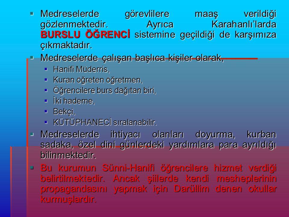  Medreselerde görevlilere maaş verildiği gözlenmektedir. Ayrıca Karahanlı'larda BURSLU ÖĞRENCİ sistemine geçildiği de karşımıza çıkmaktadır.  Medres