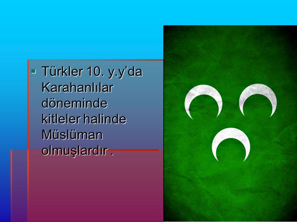  Türkler 10. y.y'da Karahanlılar döneminde kitleler halinde Müslüman olmuşlardır.