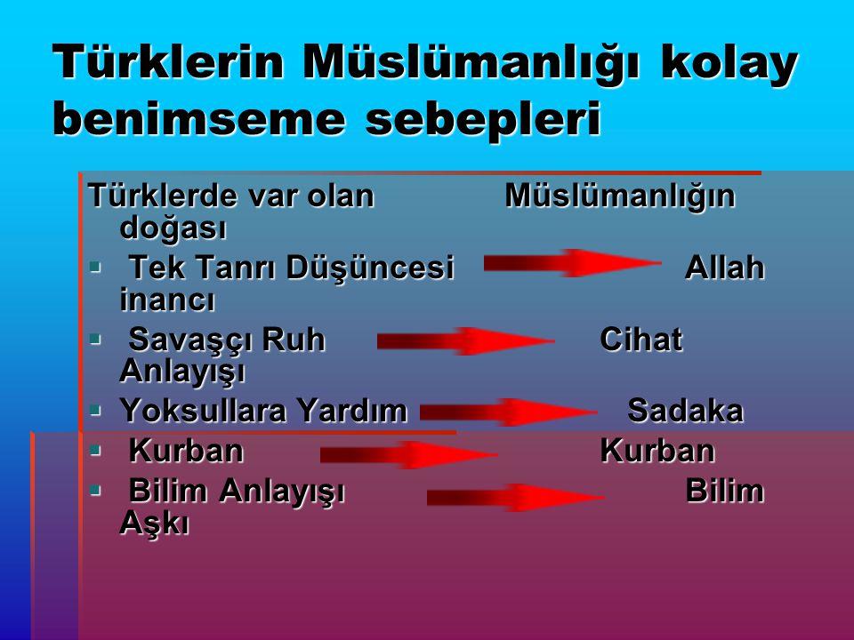 Türklerin Müslümanlığı kolay benimseme sebepleri Türklerde var olan Müslümanlığın doğası  Tek Tanrı Düşüncesi Allah inancı  Savaşçı Ruh Cihat Anlayışı  Yoksullara Yardım Sadaka  Kurban Kurban  Bilim Anlayışı Bilim Aşkı
