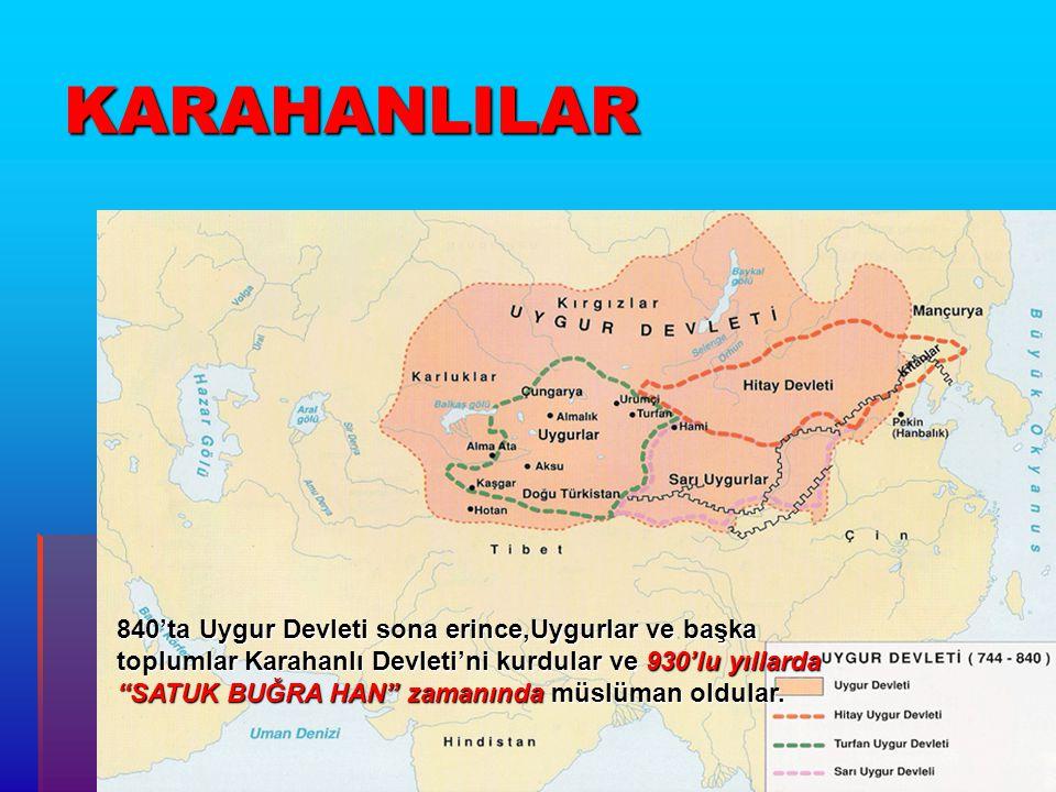 KARAHANLILAR 840'ta Uygur Devleti sona erince,Uygurlar ve başka toplumlar Karahanlı Devleti'ni kurdular ve 930'lu yıllarda SATUK BUĞRA HAN zamanında müslüman oldular.