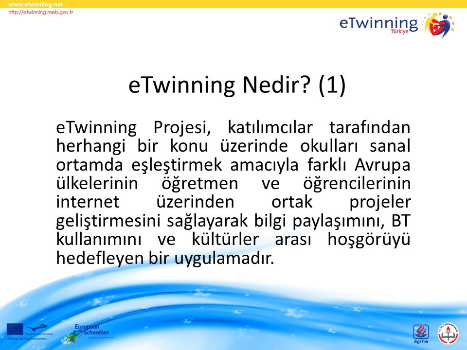 eTwinning Nedir? (1) eTwinning Projesi, katılımcılar tarafından herhangi bir konu üzerinde okulları sanal ortamda eşleştirmek amacıyla farklı Avrupa ü