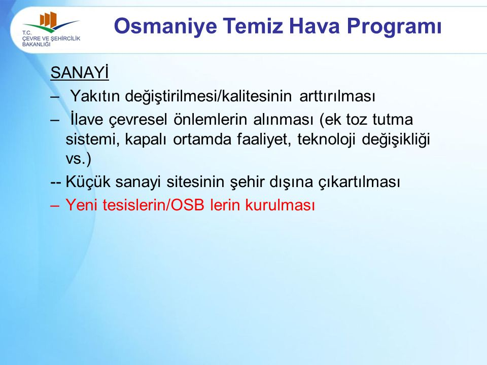 Osmaniye Temiz Hava Programı SANAYİ – Yakıtın değiştirilmesi/kalitesinin arttırılması – İlave çevresel önlemlerin alınması (ek toz tutma sistemi, kapalı ortamda faaliyet, teknoloji değişikliği vs.) -- Küçük sanayi sitesinin şehir dışına çıkartılması –Yeni tesislerin/OSB lerin kurulması