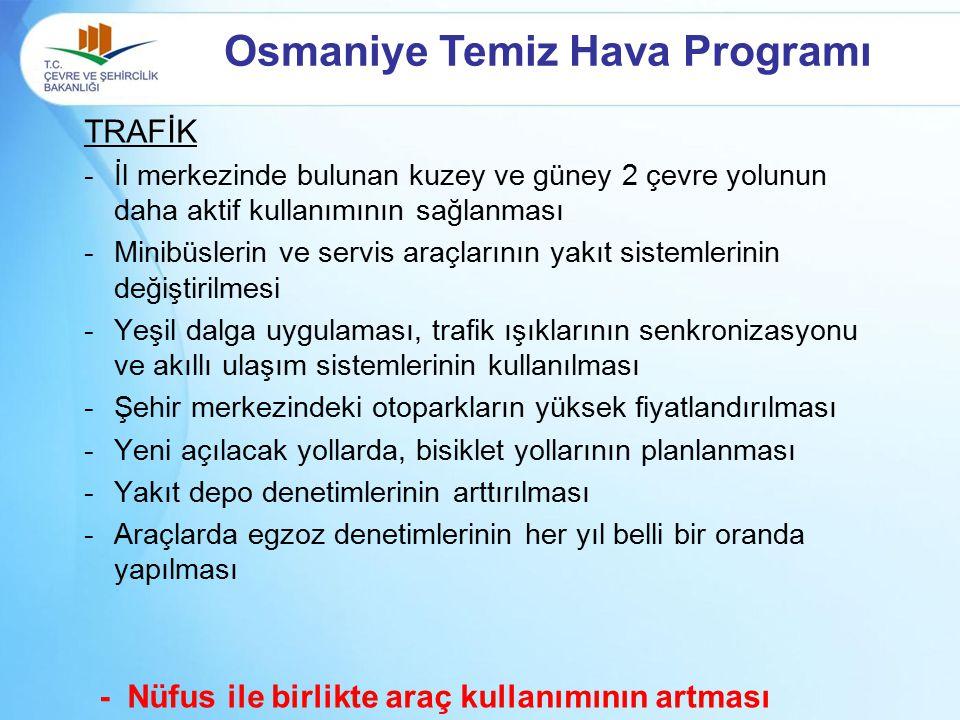 Osmaniye Temiz Hava Programı TRAFİK -İl merkezinde bulunan kuzey ve güney 2 çevre yolunun daha aktif kullanımının sağlanması -Minibüslerin ve servis a