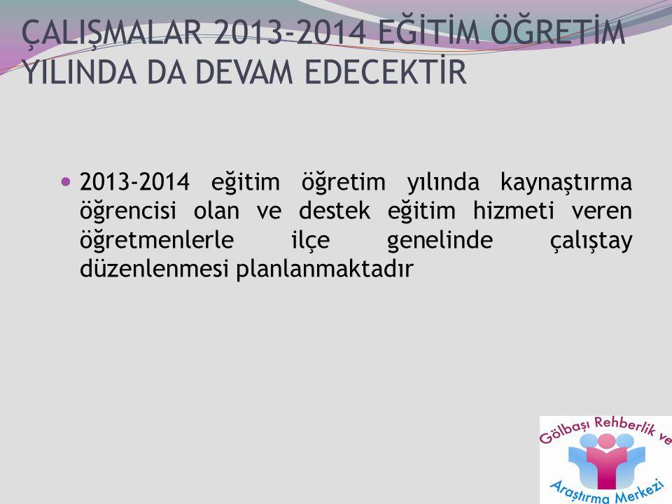 ÇALIŞMALAR 2013-2014 EĞİTİM ÖĞRETİM YILINDA DA DEVAM EDECEKTİR 2013-2014 eğitim öğretim yılında kaynaştırma öğrencisi olan ve destek eğitim hizmeti ve