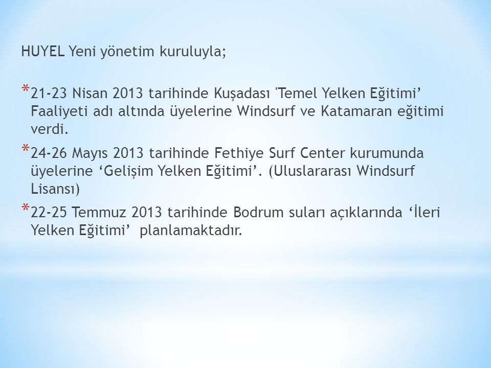 HUYEL Yeni yönetim kuruluyla; * 21-23 Nisan 2013 tarihinde Kuşadası Temel Yelken Eğitimi' Faaliyeti adı altında üyelerine Windsurf ve Katamaran eğitimi verdi.