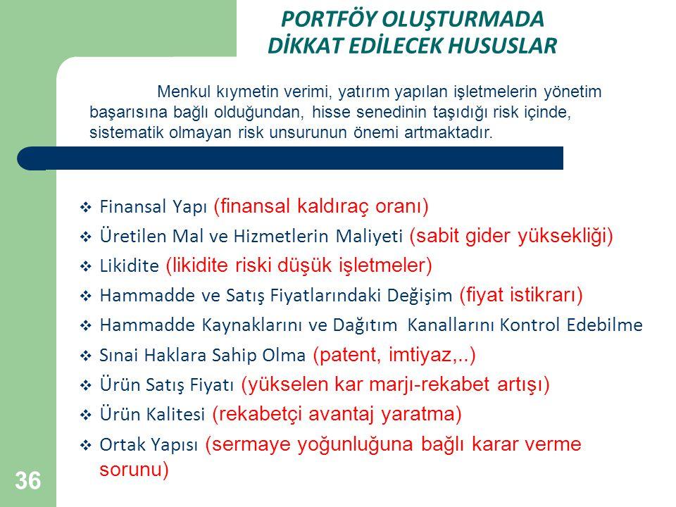 36 PORTFÖY OLUŞTURMADA DİKKAT EDİLECEK HUSUSLAR  Finansal Yapı (finansal kaldıraç oranı)  Üretilen Mal ve Hizmetlerin Maliyeti (sabit gider yüksekliği)  Likidite (likidite riski düşük işletmeler)  Hammadde ve Satış Fiyatlarındaki Değişim (fiyat istikrarı)  Hammadde Kaynaklarını ve Dağıtım Kanallarını Kontrol Edebilme  Sınai Haklara Sahip Olma (patent, imtiyaz,..)  Ürün Satış Fiyatı (yükselen kar marjı-rekabet artışı)  Ürün Kalitesi (rekabetçi avantaj yaratma)  Ortak Yapısı (sermaye yoğunluğuna bağlı karar verme sorunu) Menkul kıymetin verimi, yatırım yapılan işletmelerin yönetim başarısına bağlı olduğundan, hisse senedinin taşıdığı risk içinde, sistematik olmayan risk unsurunun önemi artmaktadır.