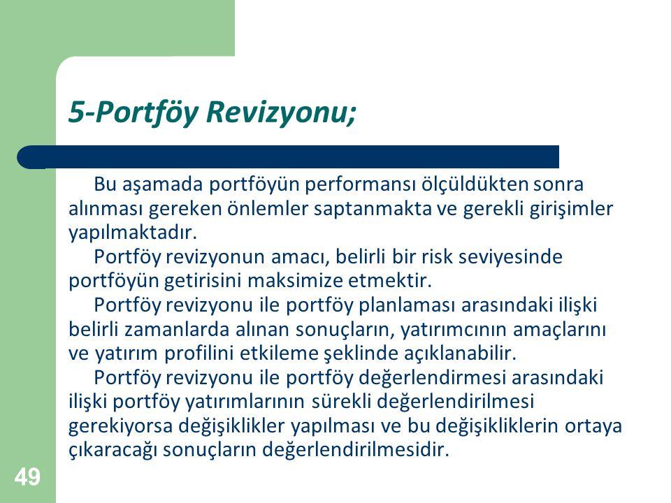 49 5-Portföy Revizyonu; Bu aşamada portföyün performansı ölçüldükten sonra alınması gereken önlemler saptanmakta ve gerekli girişimler yapılmaktadır.
