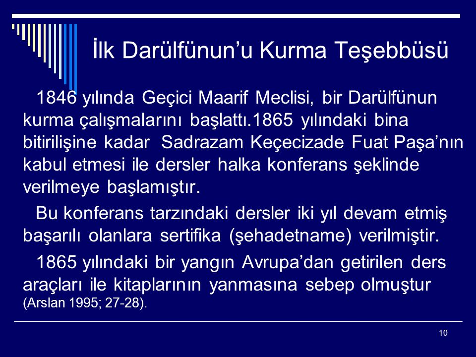 10 İlk Darülfünun'u Kurma Teşebbüsü 1846 yılında Geçici Maarif Meclisi, bir Darülfünun kurma çalışmalarını başlattı.1865 yılındaki bina bitirilişine kadar Sadrazam Keçecizade Fuat Paşa'nın kabul etmesi ile dersler halka konferans şeklinde verilmeye başlamıştır.