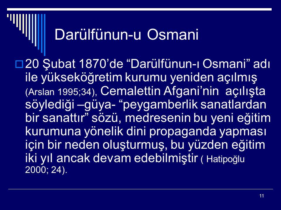 11 Darülfünun-u Osmani  20 Şubat 1870'de Darülfünun-ı Osmani adı ile yükseköğretim kurumu yeniden açılmış (Arslan 1995;34), Cemalettin Afgani'nin açılışta söylediği –güya- peygamberlik sanatlardan bir sanattır sözü, medresenin bu yeni eğitim kurumuna yönelik dini propaganda yapması için bir neden oluşturmuş, bu yüzden eğitim iki yıl ancak devam edebilmiştir ( Hatipoğlu 2000; 24).