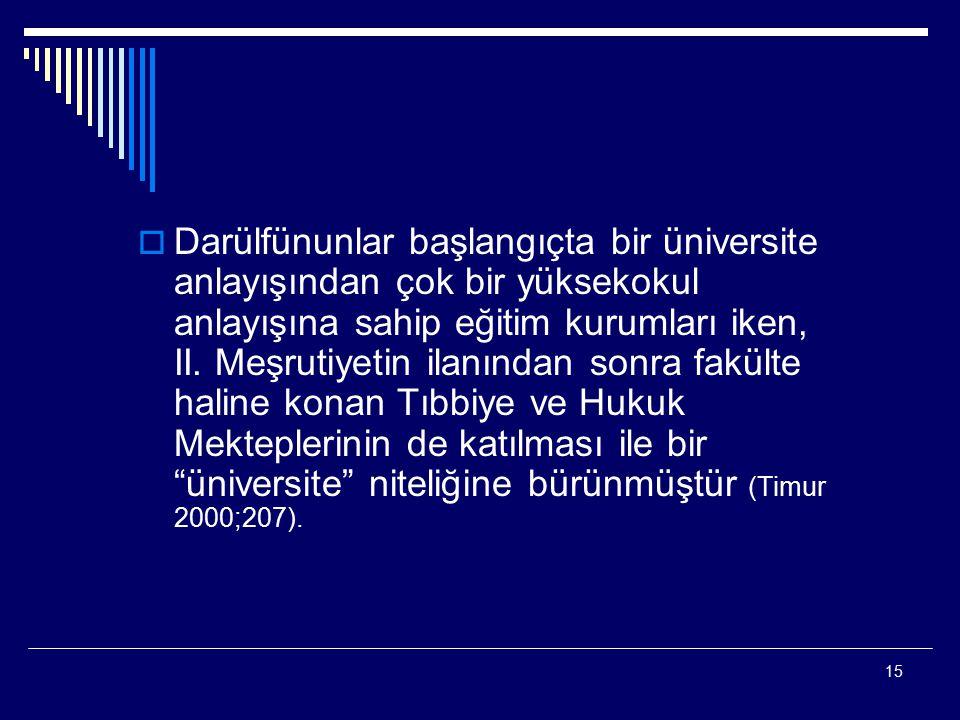 15  Darülfünunlar başlangıçta bir üniversite anlayışından çok bir yüksekokul anlayışına sahip eğitim kurumları iken, II. Meşrutiyetin ilanından sonra
