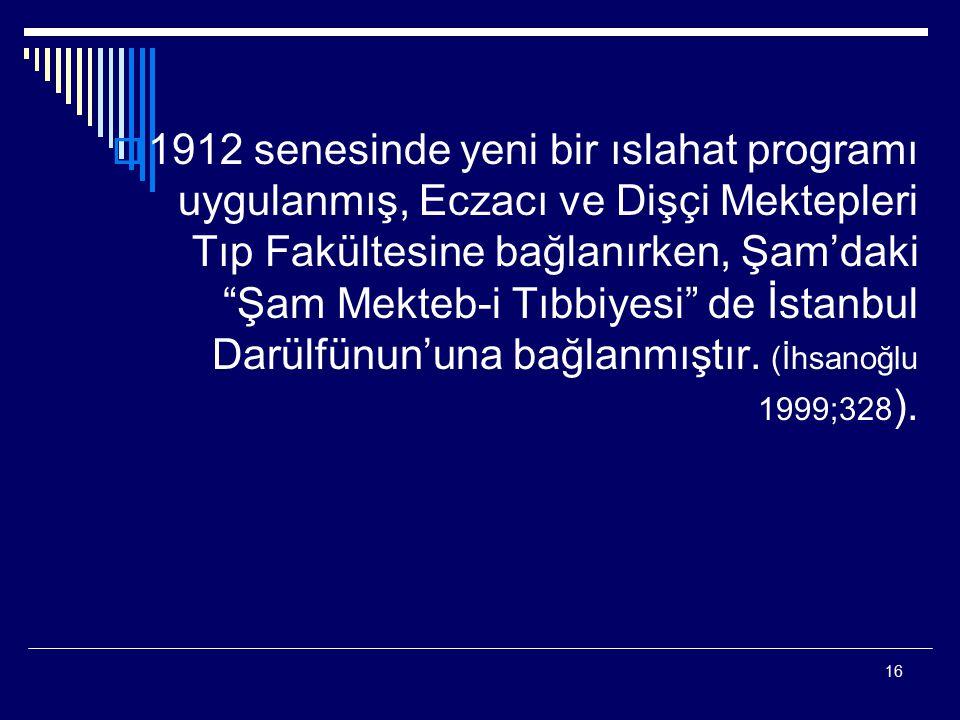 """16  1912 senesinde yeni bir ıslahat programı uygulanmış, Eczacı ve Dişçi Mektepleri Tıp Fakültesine bağlanırken, Şam'daki """"Şam Mekteb-i Tıbbiyesi"""" de"""