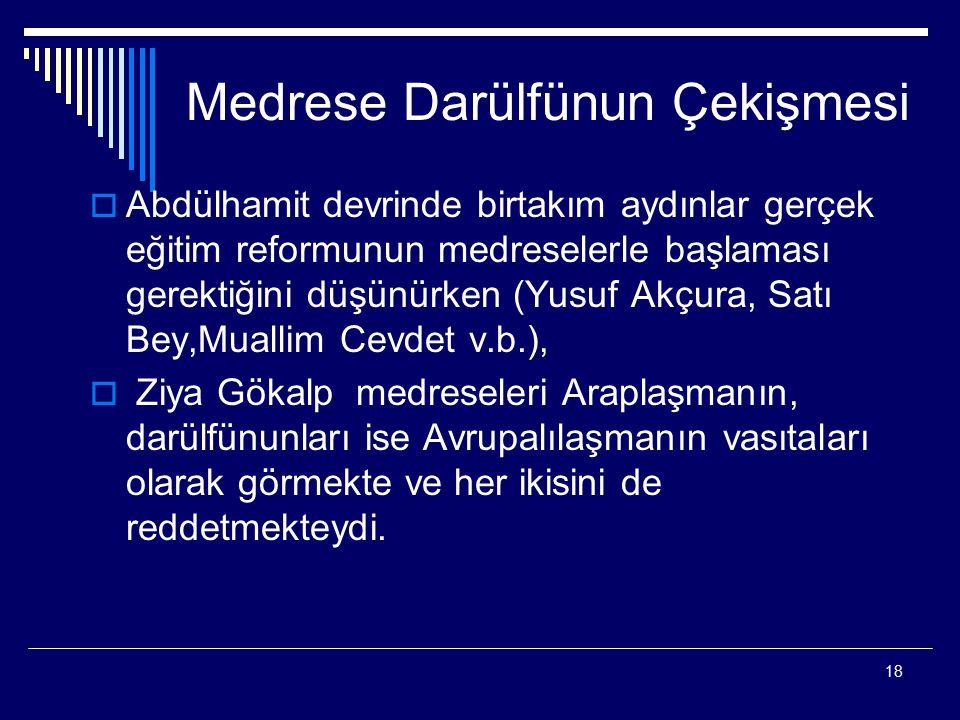 18 Medrese Darülfünun Çekişmesi  Abdülhamit devrinde birtakım aydınlar gerçek eğitim reformunun medreselerle başlaması gerektiğini düşünürken (Yusuf