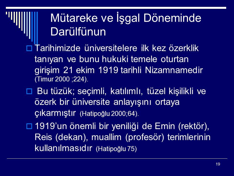 19 Mütareke ve İşgal Döneminde Darülfünun  Tarihimizde üniversitelere ilk kez özerklik tanıyan ve bunu hukuki temele oturtan girişim 21 ekim 1919 tarihli Nizamnamedir (Timur 2000 ;224).