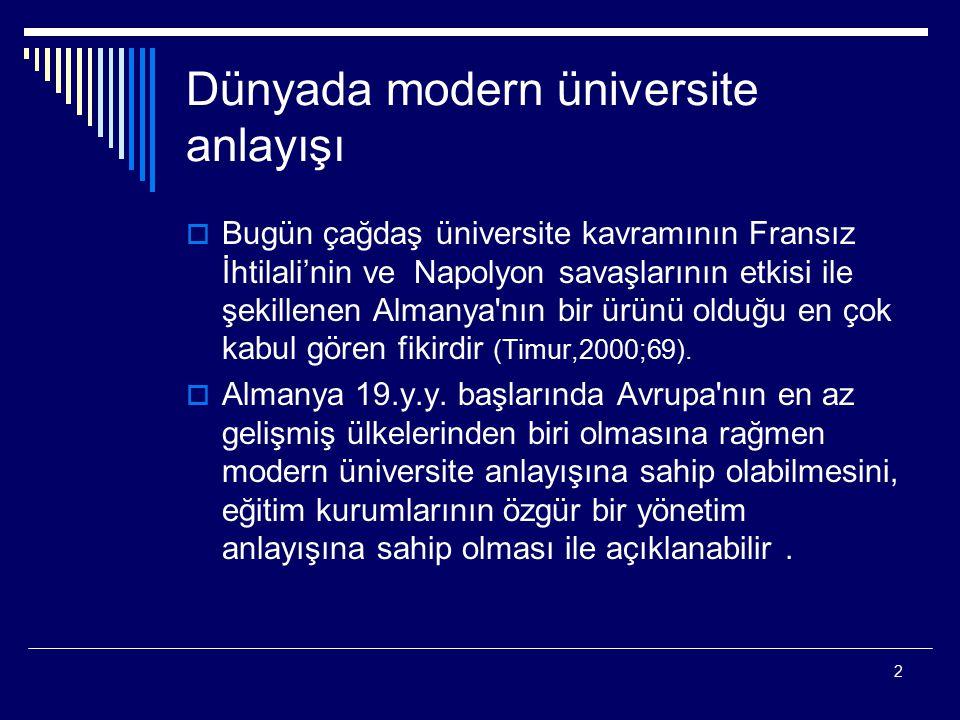 2 Dünyada modern üniversite anlayışı  Bugün çağdaş üniversite kavramının Fransız İhtilali'nin ve Napolyon savaşlarının etkisi ile şekillenen Almanya nın bir ürünü olduğu en çok kabul gören fikirdir (Timur,2000;69).