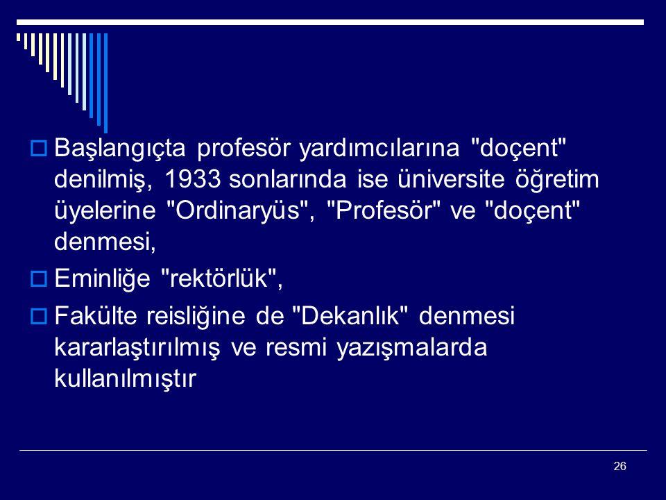 26  Başlangıçta profesör yardımcılarına doçent denilmiş, 1933 sonlarında ise üniversite öğretim üyelerine Ordinaryüs , Profesör ve doçent denmesi,  Eminliğe rektörlük ,  Fakülte reisliğine de Dekanlık denmesi kararlaştırılmış ve resmi yazışmalarda kullanılmıştır