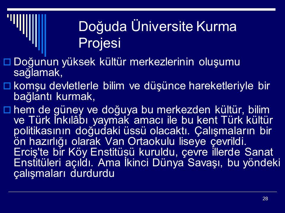 28 Doğuda Üniversite Kurma Projesi  Doğunun yüksek kültür merkezlerinin oluşumu sağlamak,  komşu devletlerle bilim ve düşünce hareketleriyle bir bağlantı kurmak,  hem de güney ve doğuya bu merkezden kültür, bilim ve Türk İnkılâbı yaymak amacı ile bu kent Türk kültür politikasının doğudaki üssü olacaktı.
