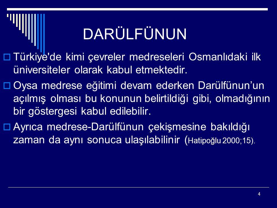 4 DARÜLFÜNUN  Türkiye'de kimi çevreler medreseleri Osmanlıdaki ilk üniversiteler olarak kabul etmektedir.  Oysa medrese eğitimi devam ederken Darülf