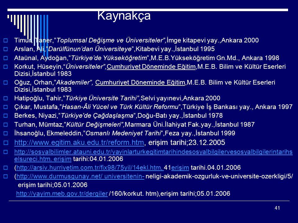 41 Kaynakça  Timur, Taner, Toplumsal Değişme ve Üniversiteler ,İmge kitapevi yay.,Ankara 2000  Arslan, Ali, Darülfünun'dan Üniversiteye ,Kitabevi yay.,İstanbul 1995  Ataünal, Aydoğan, Türkiye'de Yükseköğretim ,M.E.B.Yükseköğretim Gn.Md., Ankara 1998  Korkut, Hüseyin, Üniversiteler ,Cumhuriyet Döneminde Eğitim,M.E.B.