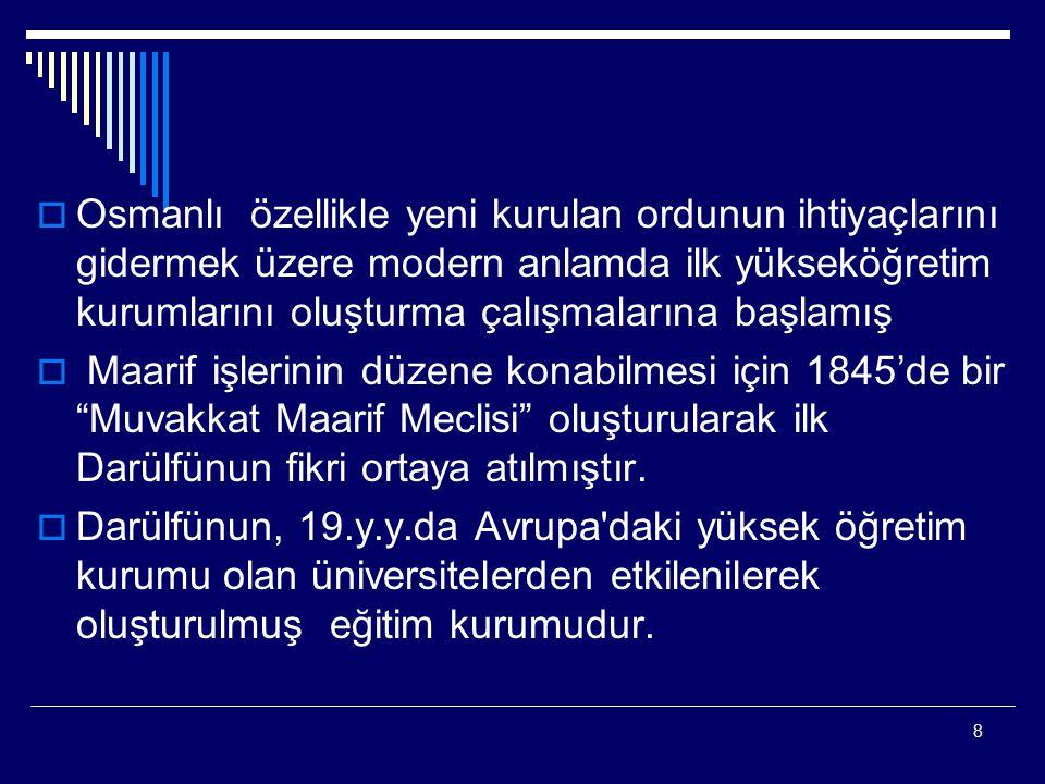 8  Osmanlı özellikle yeni kurulan ordunun ihtiyaçlarını gidermek üzere modern anlamda ilk yükseköğretim kurumlarını oluşturma çalışmalarına başlamış  Maarif işlerinin düzene konabilmesi için 1845'de bir Muvakkat Maarif Meclisi oluşturularak ilk Darülfünun fikri ortaya atılmıştır.
