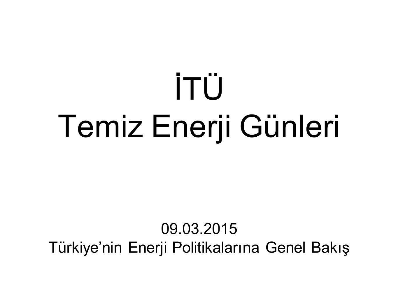 İTÜ Temiz Enerji Günleri 09.03.2015 Türkiye'nin Enerji Politikalarına Genel Bakış