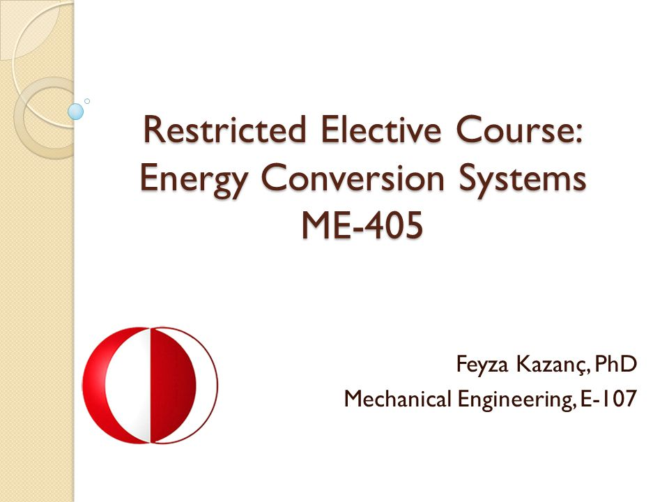 Restricted Elective Course: Energy Conversion Systems ME-405 Feyza Kazanç, PhD Mechanical Engineering, E-107