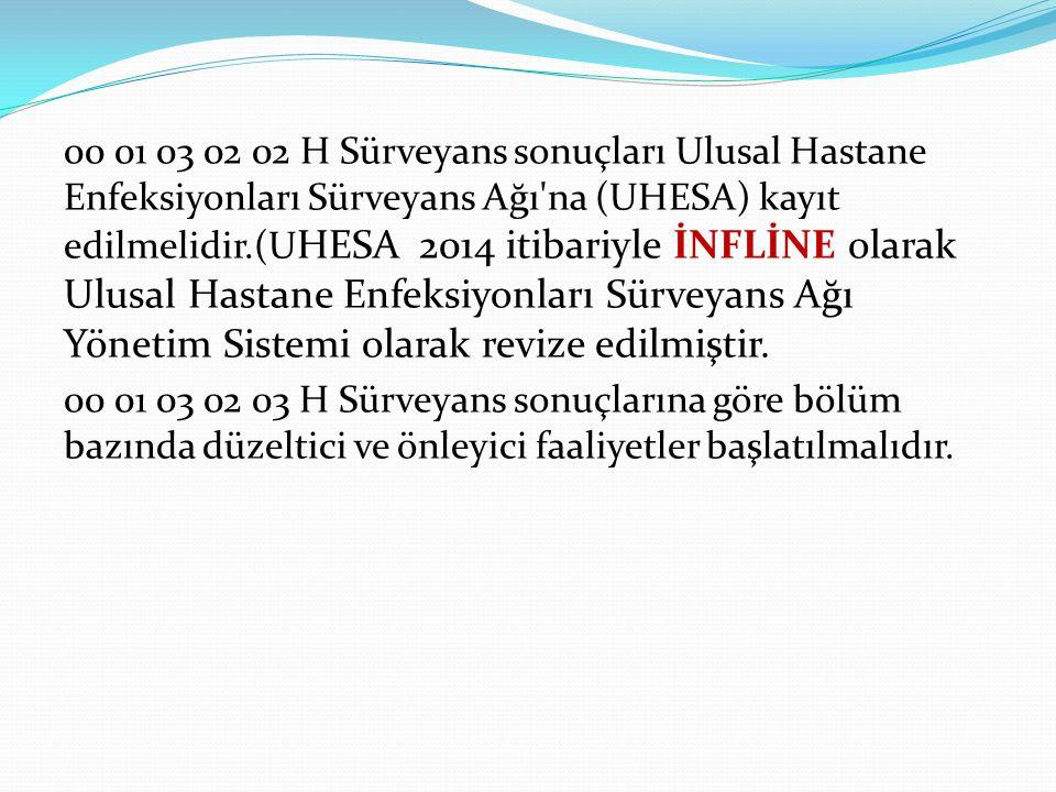 00 01 03 02 02 H Sürveyans sonuçları Ulusal Hastane Enfeksiyonları Sürveyans Ağı'na (UHESA) kayıt edilmelidir.(U HESA 2014 itibariyle İNFLİNE olarak U