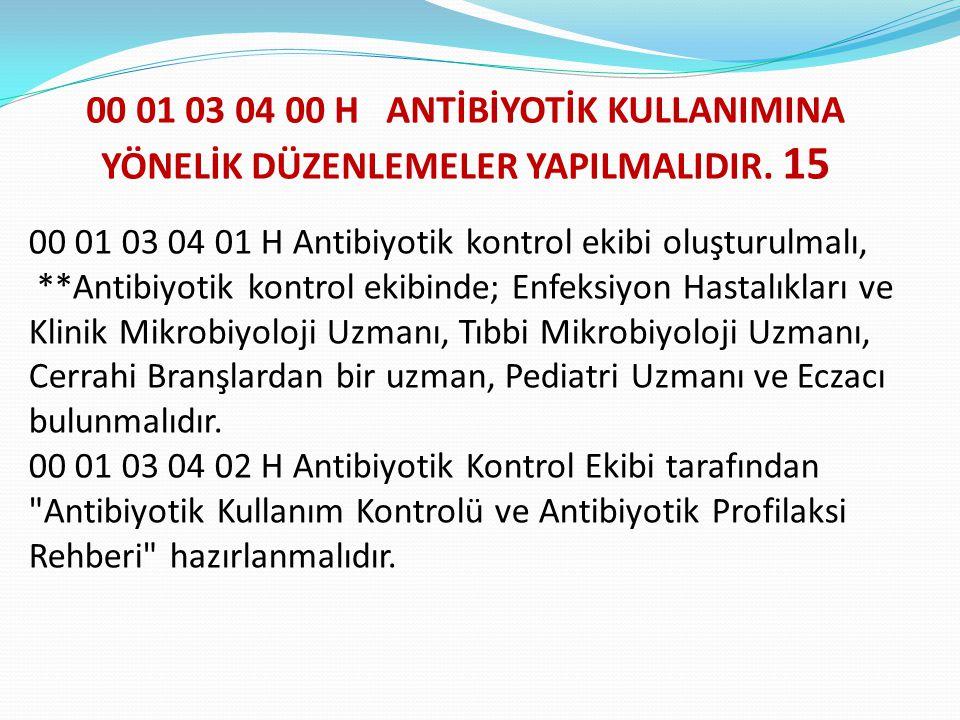 00 01 03 04 00 H ANTİBİYOTİK KULLANIMINA YÖNELİK DÜZENLEMELER YAPILMALIDIR. 15 00 01 03 04 01 H Antibiyotik kontrol ekibi oluşturulmalı, **Antibiyotik