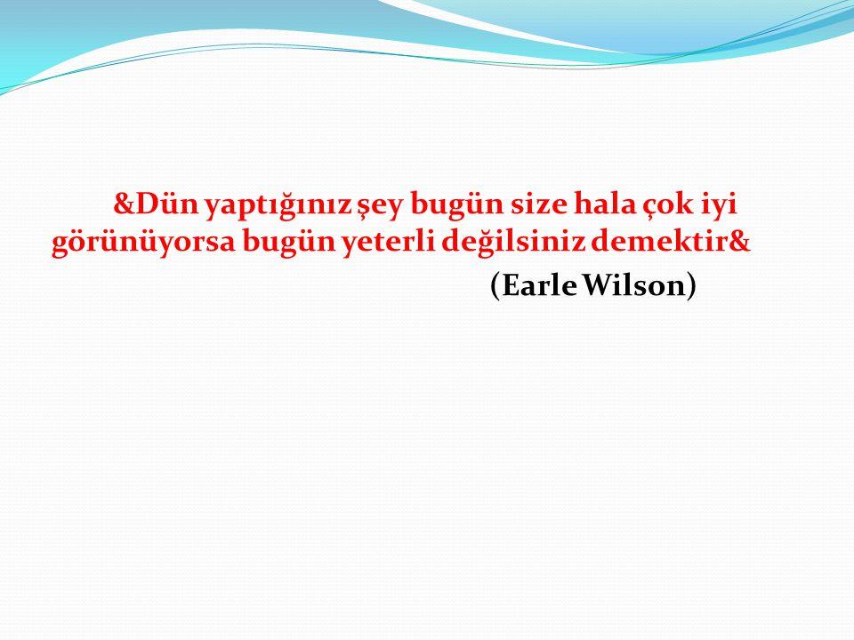 &Dün yaptığınız şey bugün size hala çok iyi görünüyorsa bugün yeterli değilsiniz demektir& (Earle Wilson)
