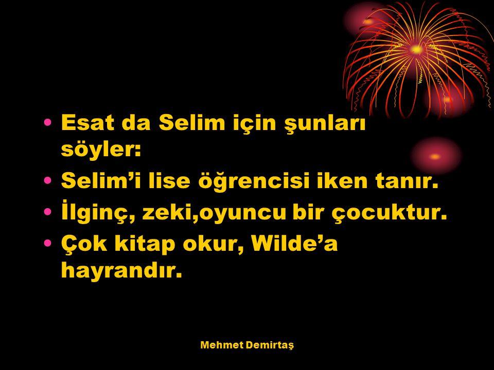 Mehmet Demirtaş Esat da Selim için şunları söyler: Selim'i lise öğrencisi iken tanır. İlginç, zeki,oyuncu bir çocuktur. Çok kitap okur, Wilde'a hayran