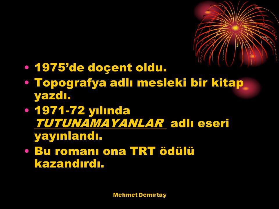 Mehmet Demirtaş 1975'de doçent oldu. Topografya adlı mesleki bir kitap yazdı. 1971-72 yılında TUTUNAMAYANLAR adlı eseri yayınlandı. Bu romanı ona TRT