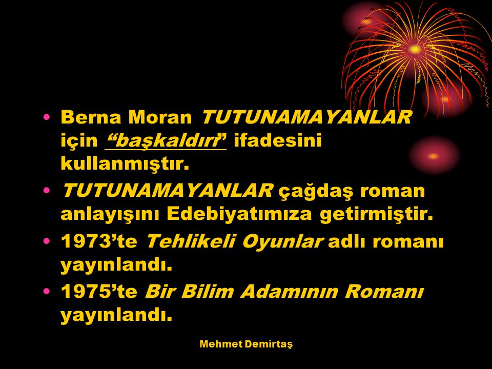"""Mehmet Demirtaş Berna Moran TUTUNAMAYANLAR için """"başkaldırı"""" ifadesini kullanmıştır. TUTUNAMAYANLAR çağdaş roman anlayışını Edebiyatımıza getirmiştir."""