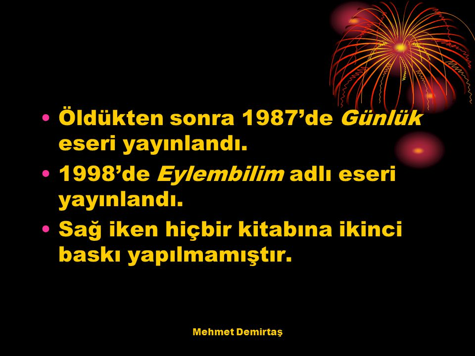 Mehmet Demirtaş Öldükten sonra 1987'de Günlük eseri yayınlandı. 1998'de Eylembilim adlı eseri yayınlandı. Sağ iken hiçbir kitabına ikinci baskı yapılm