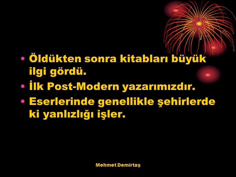 Mehmet Demirtaş Öldükten sonra kitabları büyük ilgi gördü. İlk Post-Modern yazarımızdır. Eserlerinde genellikle şehirlerde ki yanlızlığı işler.