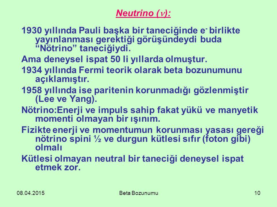 08.04.2015Beta Bozunumu10 Neutrino ( ): 1930 yıllında Pauli başka bir taneciğinde e - birlikte yayınlanması gerektiği görüşündeydi buda Nötrino taneciğiydi.