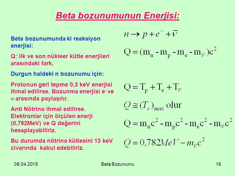 08.04.2015Beta Bozunumu18 Beta bozunumunda ki reaksiyon enerjisi: Q: ilk ve son nükleer kütle enerjileri arasındaki fark. Durgun haldeki n bozunumu iç