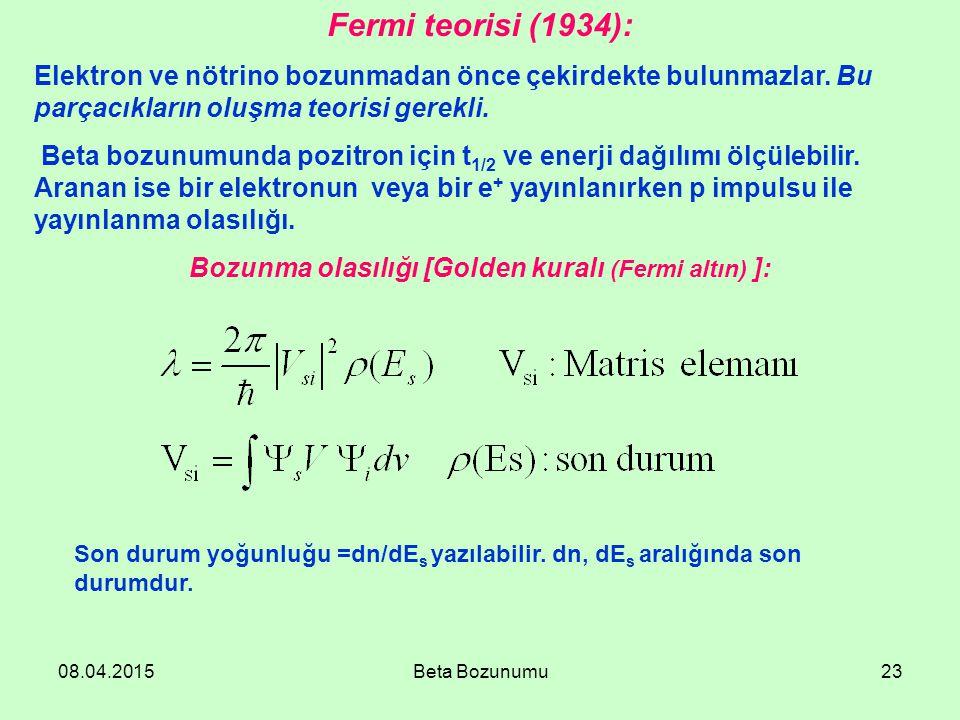 08.04.2015Beta Bozunumu23 Fermi teorisi (1934): Elektron ve nötrino bozunmadan önce çekirdekte bulunmazlar. Bu parçacıkların oluşma teorisi gerekli. B