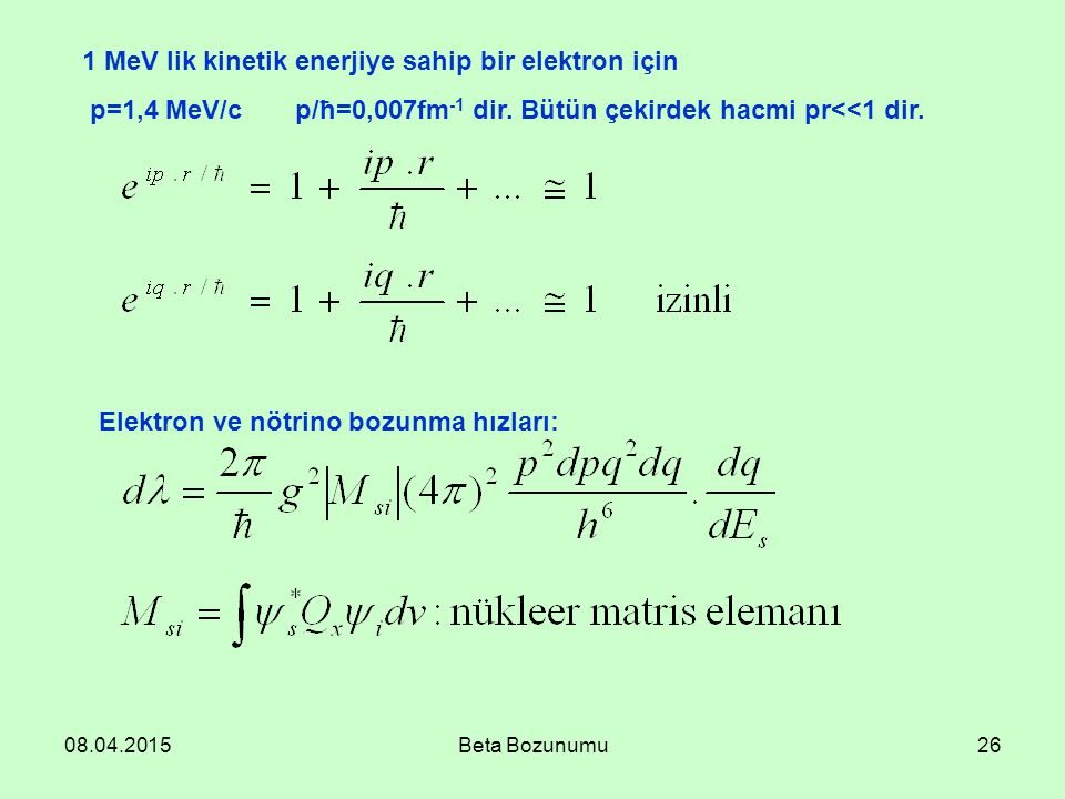 08.04.2015Beta Bozunumu26 1 MeV lik kinetik enerjiye sahip bir elektron için p=1,4 MeV/cp/ħ=0,007fm -1 dir. Bütün çekirdek hacmi pr<<1 dir. Elektron v