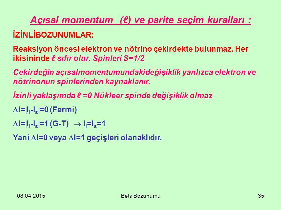 08.04.2015Beta Bozunumu35 Açısal momentum (ℓ) ve parite seçim kuralları : İZİNLİBOZUNUMLAR: Reaksiyon öncesi elektron ve nötrino çekirdekte bulunmaz.
