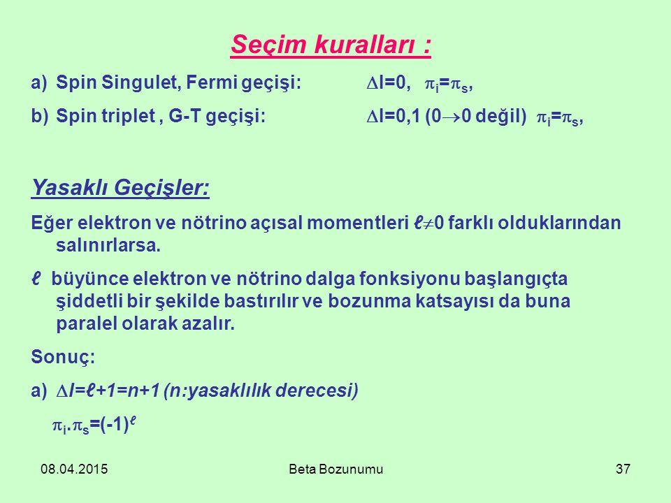08.04.2015Beta Bozunumu37 Seçim kuralları : a)Spin Singulet, Fermi geçişi:  I=0,  i =  s, b)Spin triplet, G-T geçişi:  I=0,1 (0  0 değil)  i =  s, Yasaklı Geçişler: Eğer elektron ve nötrino açısal momentleri ℓ  0 farklı olduklarından salınırlarsa.