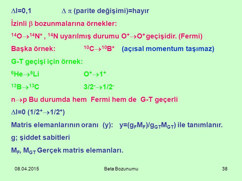 08.04.2015Beta Bozunumu38  I=0,1   (parite değişimi)=hayır İzinli  bozunmalarına örnekler: 14 O  14 N*, 14 N uyarılmış durumu O +  O + geçişidir.