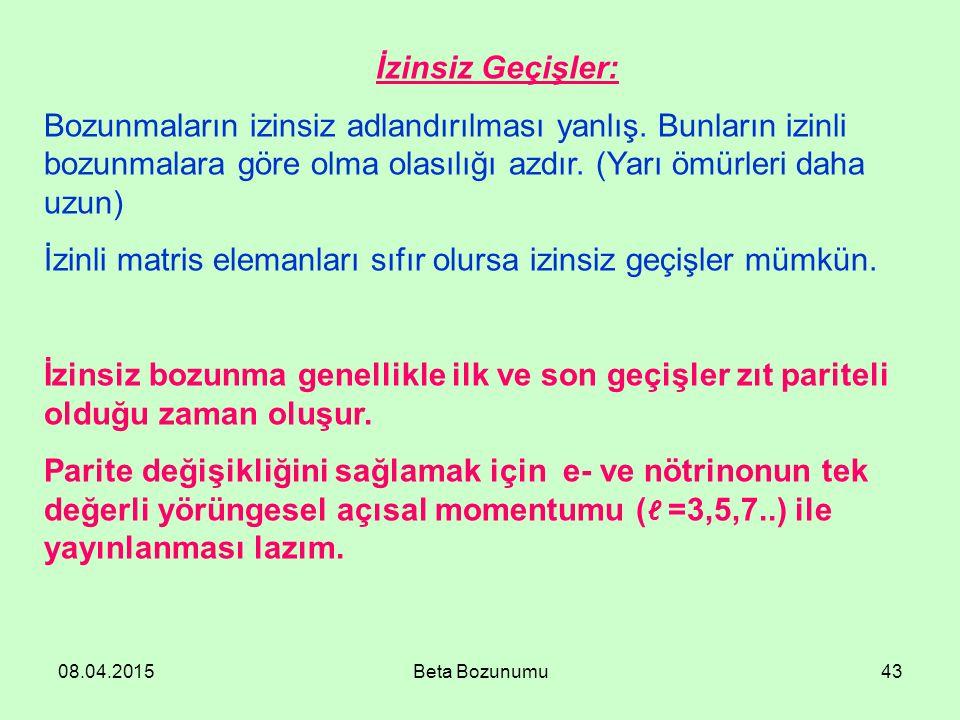 08.04.2015Beta Bozunumu43 İzinsiz Geçişler: Bozunmaların izinsiz adlandırılması yanlış. Bunların izinli bozunmalara göre olma olasılığı azdır. (Yarı ö