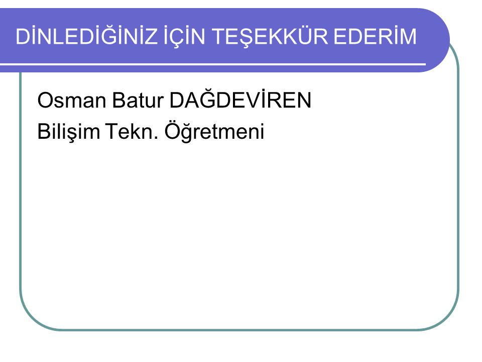 DİNLEDİĞİNİZ İÇİN TEŞEKKÜR EDERİM Osman Batur DAĞDEVİREN Bilişim Tekn. Öğretmeni